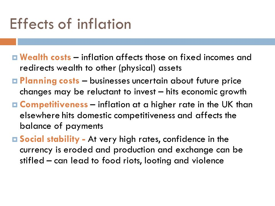 Effects of inflation  Wealth costs – inflation affects those on fixed incomes and redirects wealth to other (physical) assets  Planning costs – businesses uncertain about future price changes may be reluctant to invest – hits economic growth  Competitiveness – inflation at a higher rate in the UK than elsewhere hits domestic competitiveness and affects the balance of payments  Social stability - At very high rates, confidence in the currency is eroded and production and exchange can be stifled – can lead to food riots, looting and violence