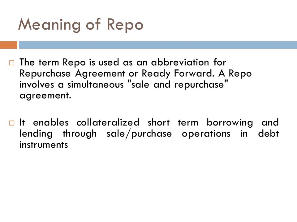 Meaning of Repo  The term Repo is used as an abbreviation for Repurchase Agreement or Ready Forward.