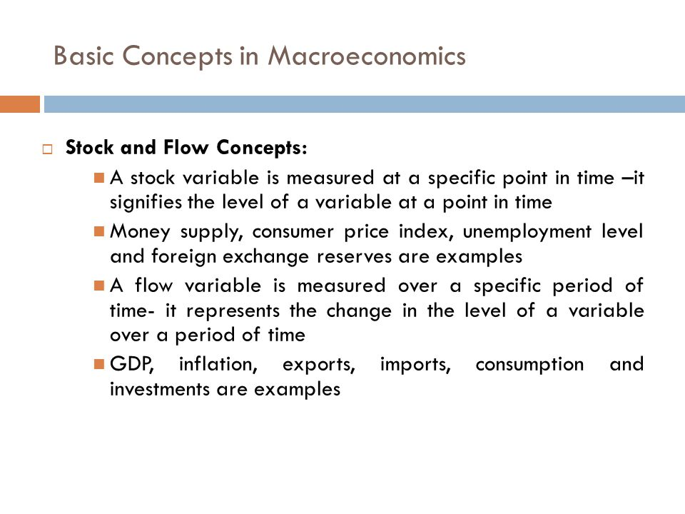 Basic Concepts in Macroeconomics  Stock and Flow Concepts: A stock variable is measured at a specific point in time –it signifies the level of a variable at a point in time Money supply, consumer price index, unemployment level and foreign exchange reserves are examples A flow variable is measured over a specific period of time- it represents the change in the level of a variable over a period of time GDP, inflation, exports, imports, consumption and investments are examples