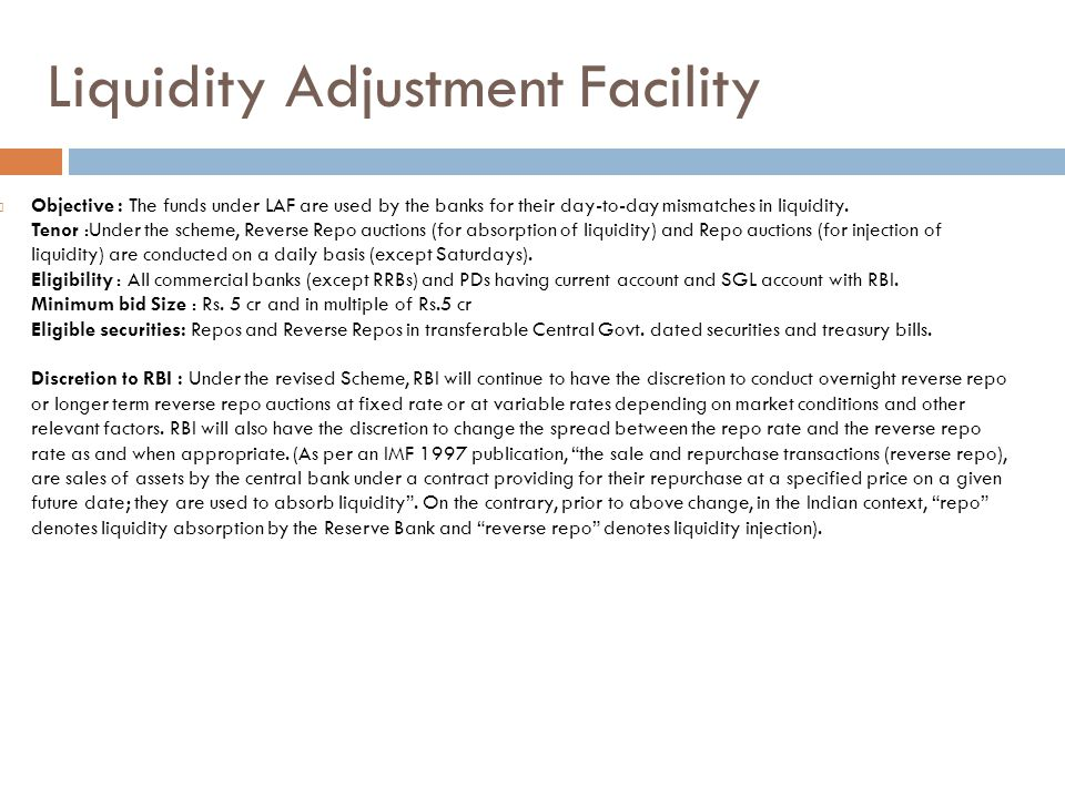 Liquidity Adjustment Facility  Objective : The funds under LAF are used by the banks for their day-to-day mismatches in liquidity.