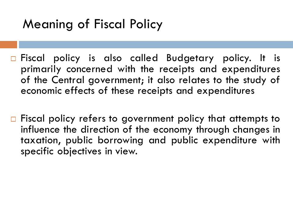 Meaning of Fiscal Policy  Fiscal policy is also called Budgetary policy.