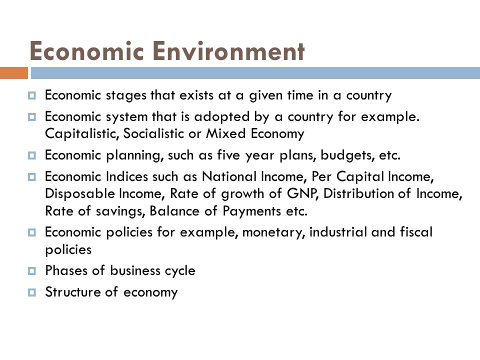Economic Environment  Economic stages that exists at a given time in a country  Economic system that is adopted by a country for example.