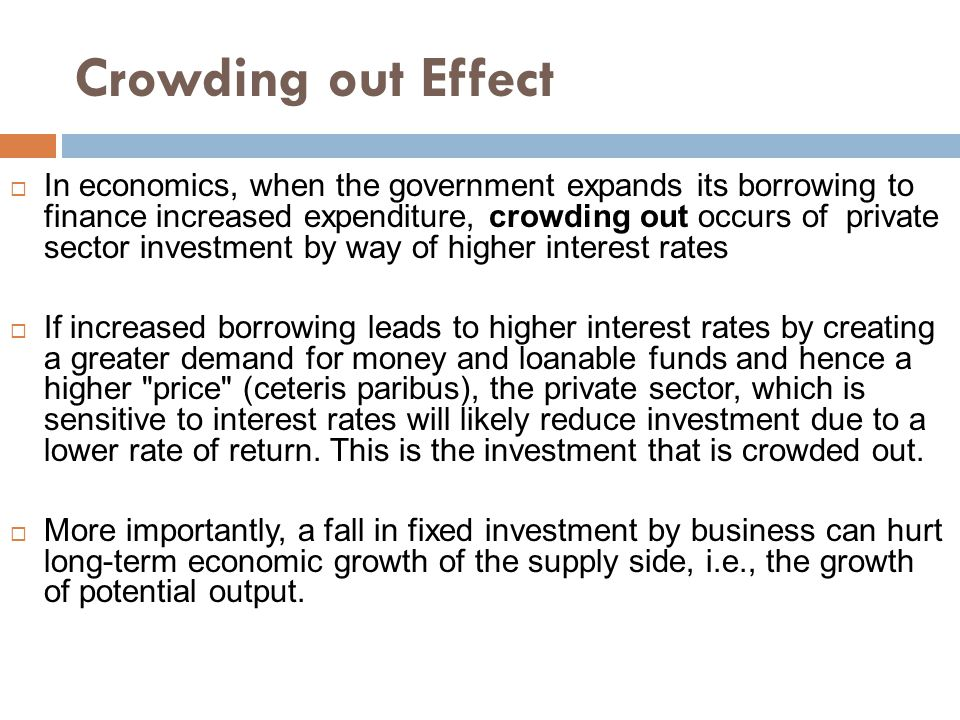 Crowding out Effect  In economics, when the government expands its borrowing to finance increased expenditure, crowding out occurs of private sector investment by way of higher interest rates  If increased borrowing leads to higher interest rates by creating a greater demand for money and loanable funds and hence a higher price (ceteris paribus), the private sector, which is sensitive to interest rates will likely reduce investment due to a lower rate of return.