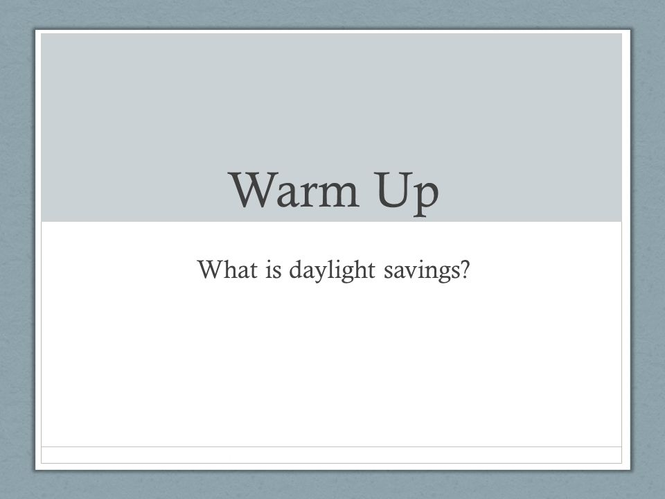 Warm Up What is daylight savings?