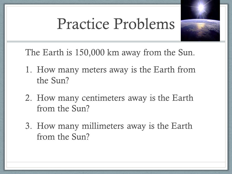 Practice Problems The Earth is 150,000 km away from the Sun. 1.How many meters away is the Earth from the Sun? 2.How many centimeters away is the Eart