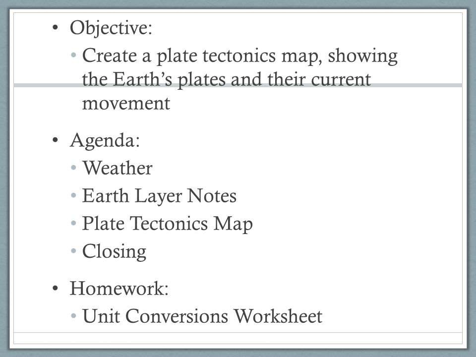 Objective: Create a plate tectonics map, showing the Earth's plates and their current movement Agenda: Weather Earth Layer Notes Plate Tectonics Map C