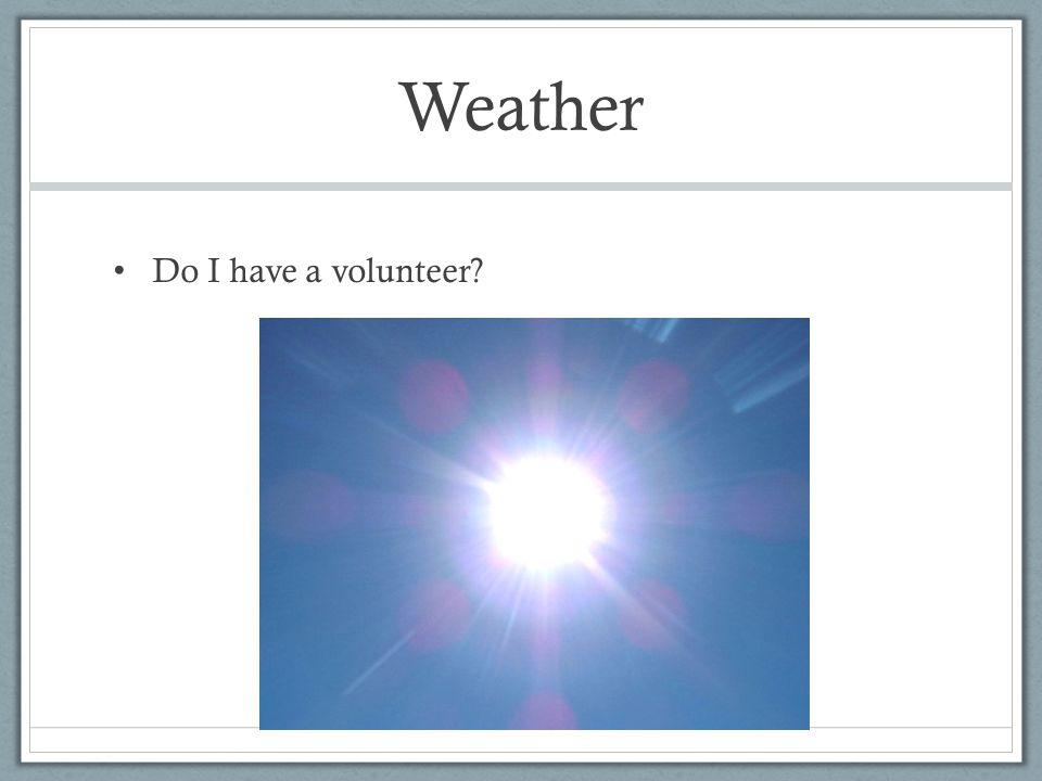 Weather Do I have a volunteer?