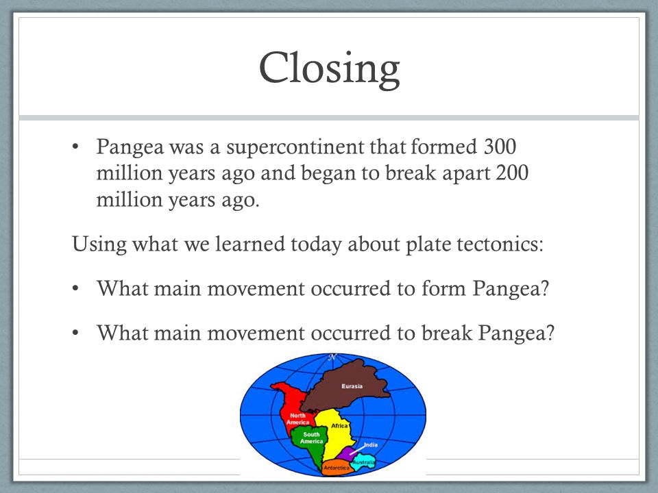 Closing Pangea was a supercontinent that formed 300 million years ago and began to break apart 200 million years ago. Using what we learned today abou