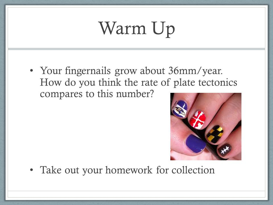 Warm Up Your fingernails grow about 36mm/year. How do you think the rate of plate tectonics compares to this number? Take out your homework for collec
