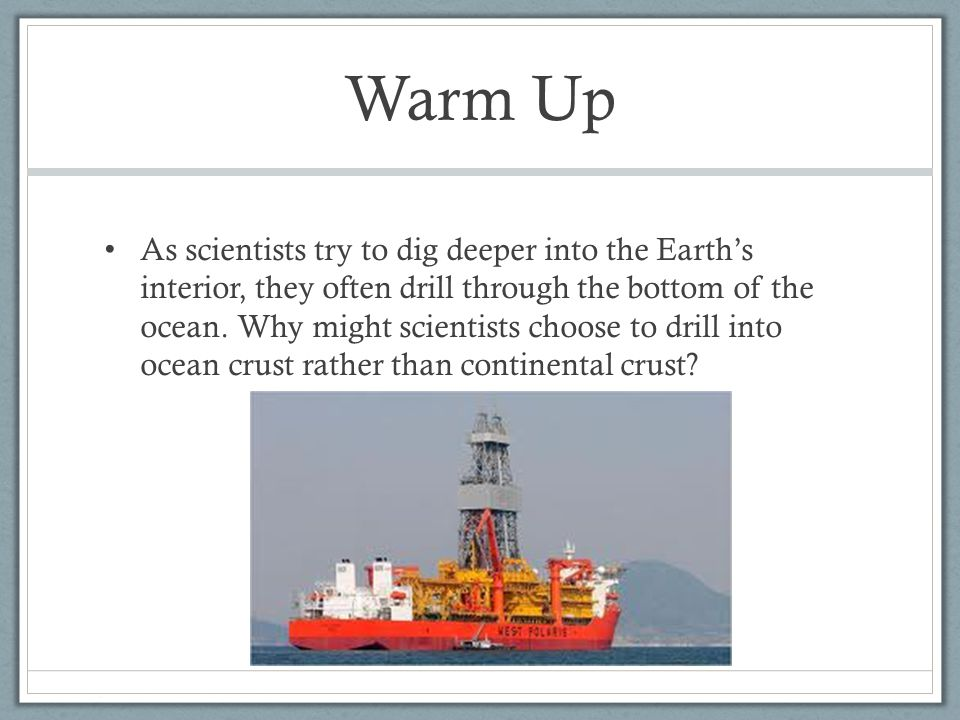 Warm Up As scientists try to dig deeper into the Earth's interior, they often drill through the bottom of the ocean. Why might scientists choose to dr