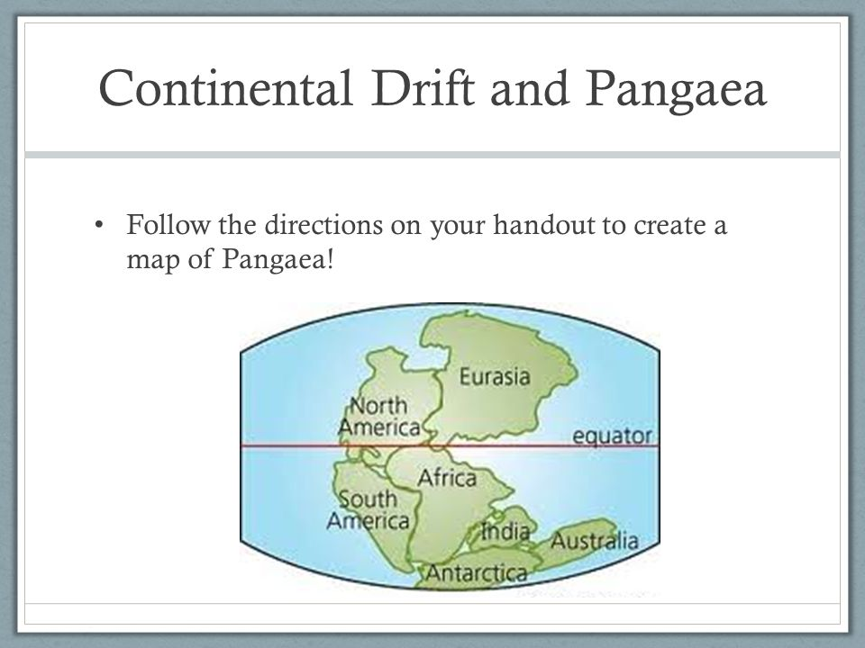 Continental Drift and Pangaea Follow the directions on your handout to create a map of Pangaea!