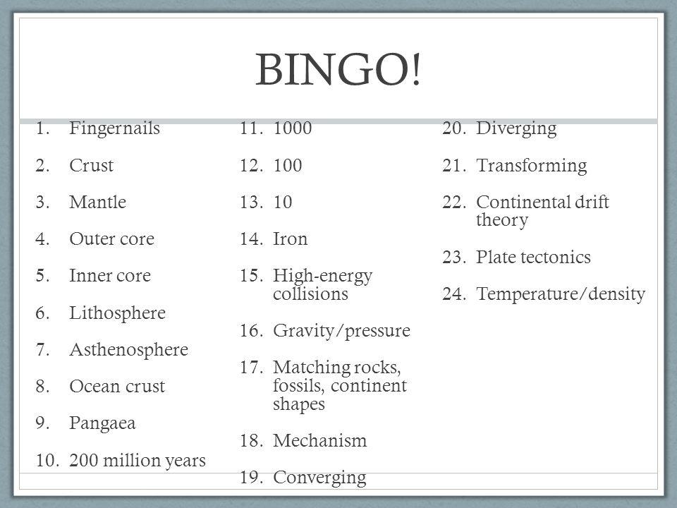 BINGO! 1.Fingernails 2.Crust 3.Mantle 4.Outer core 5.Inner core 6.Lithosphere 7.Asthenosphere 8.Ocean crust 9.Pangaea 10.200 million years 11.1000 12.