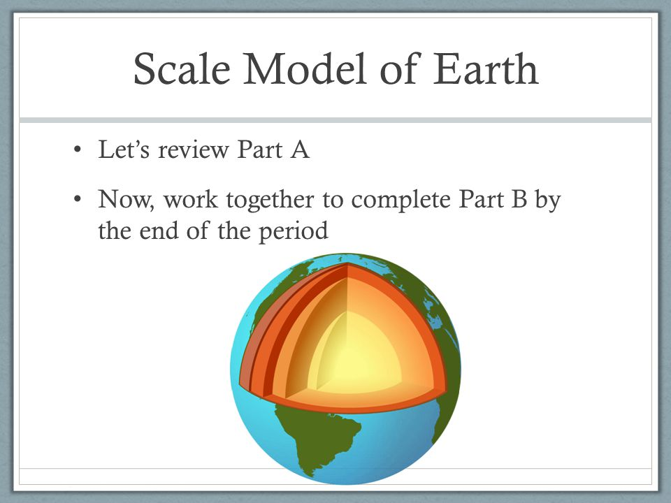 Scale Model of Earth Let's review Part A Now, work together to complete Part B by the end of the period
