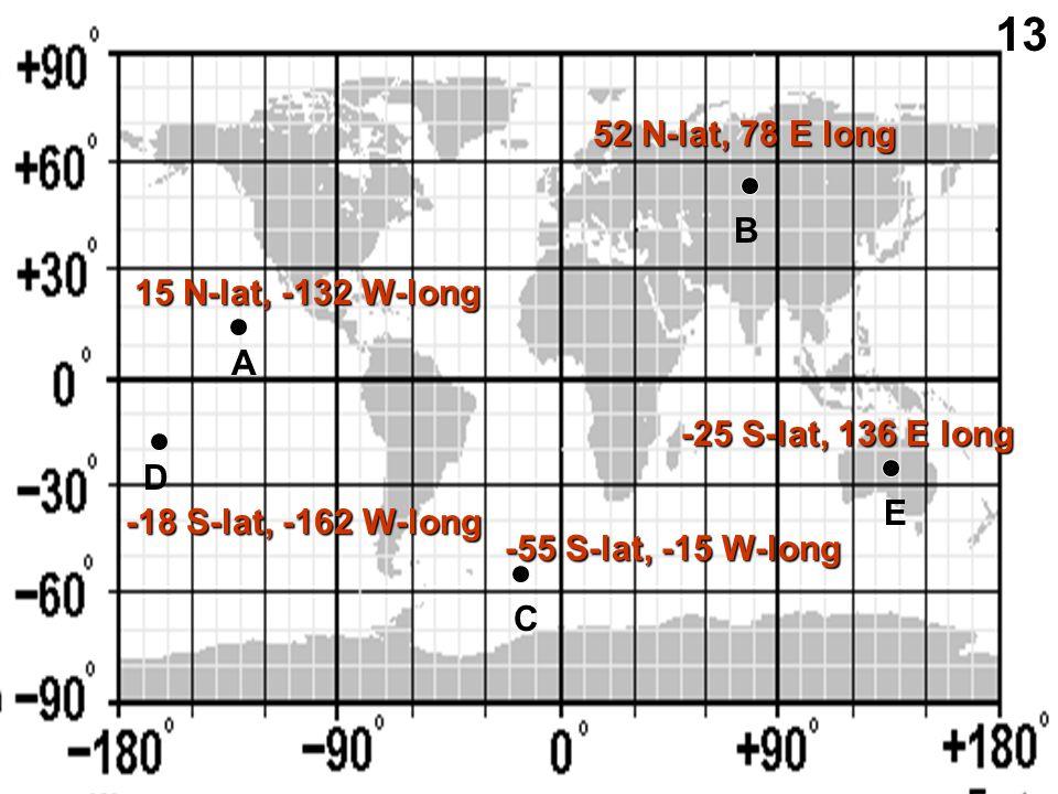A B C D E 15 N-lat, -132 W-long 52 N-lat, 78 E long -18 S-lat, -162 W-long -55 S-lat, -15 W-long -25 S-lat, 136 E long 13