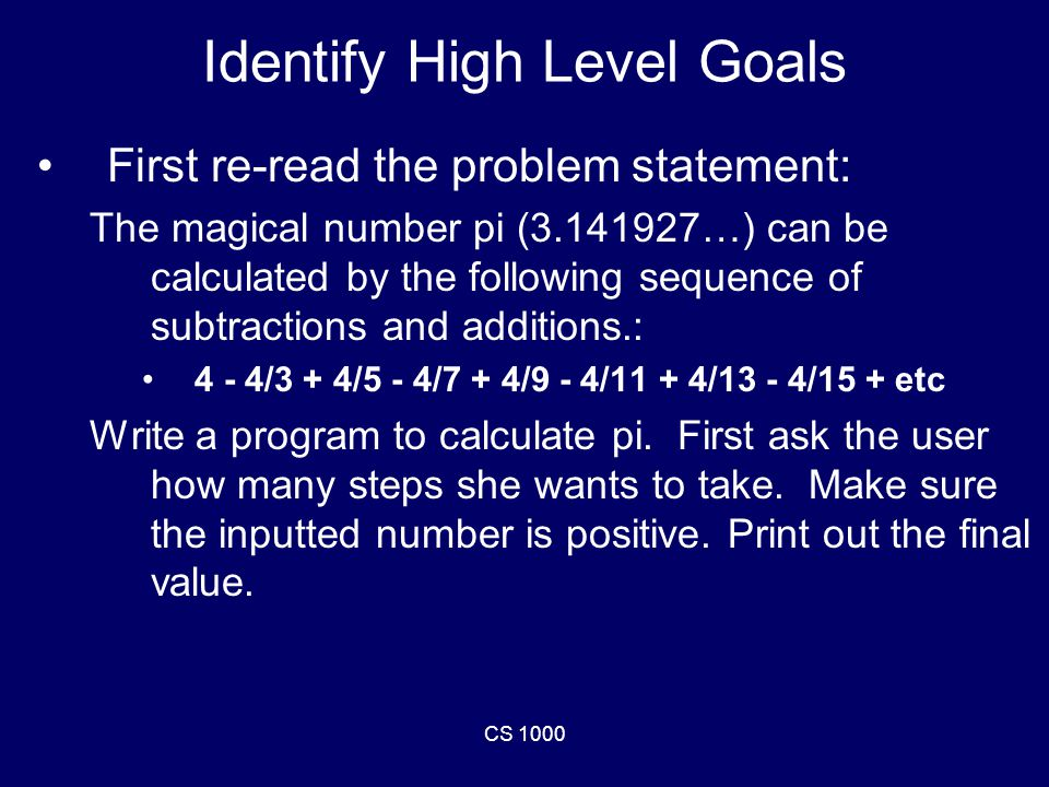 CS 1000 Identify High Level Goals First re-read the problem statement: The magical number pi (3.141927…) can be calculated by the following sequence of subtractions and additions.: 4 - 4/3 + 4/5 - 4/7 + 4/9 - 4/11 + 4/13 - 4/15 + etc Write a program to calculate pi.