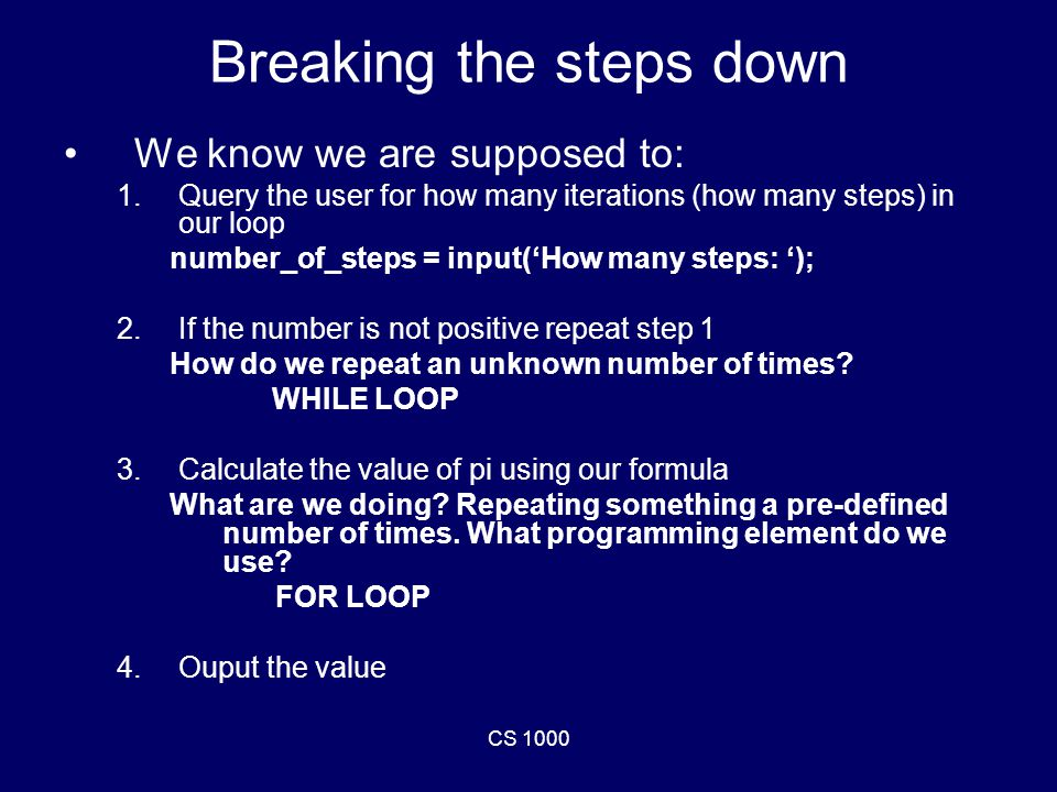 CS 1000 Breaking the steps down We know we are supposed to: 1.Query the user for how many iterations (how many steps) in our loop number_of_steps = input('How many steps: '); 2.If the number is not positive repeat step 1 How do we repeat an unknown number of times.
