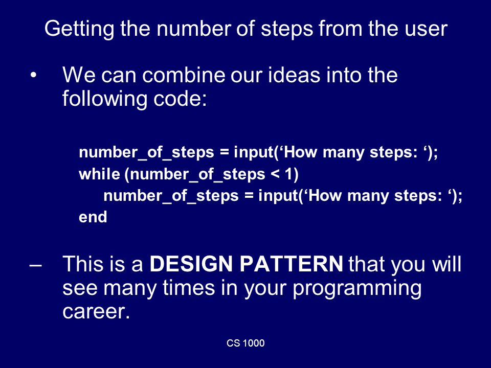 CS 1000 Getting the number of steps from the user We can combine our ideas into the following code: number_of_steps = input('How many steps: '); while (number_of_steps < 1) number_of_steps = input('How many steps: '); end –This is a DESIGN PATTERN that you will see many times in your programming career.