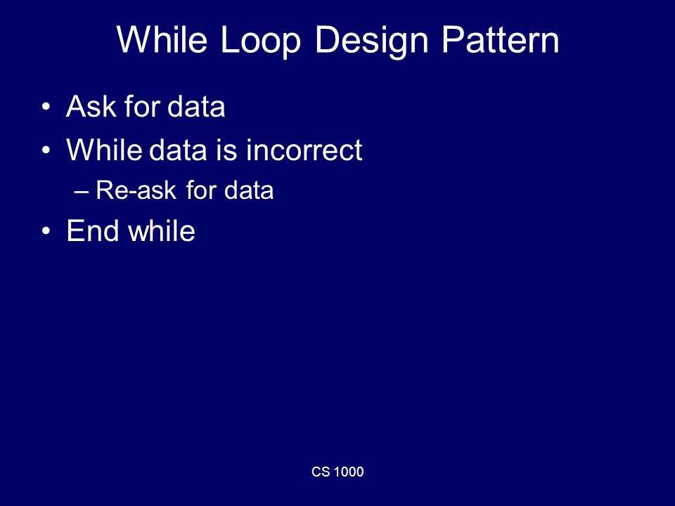 CS 1000 While Loop Design Pattern Ask for data While data is incorrect –Re-ask for data End while