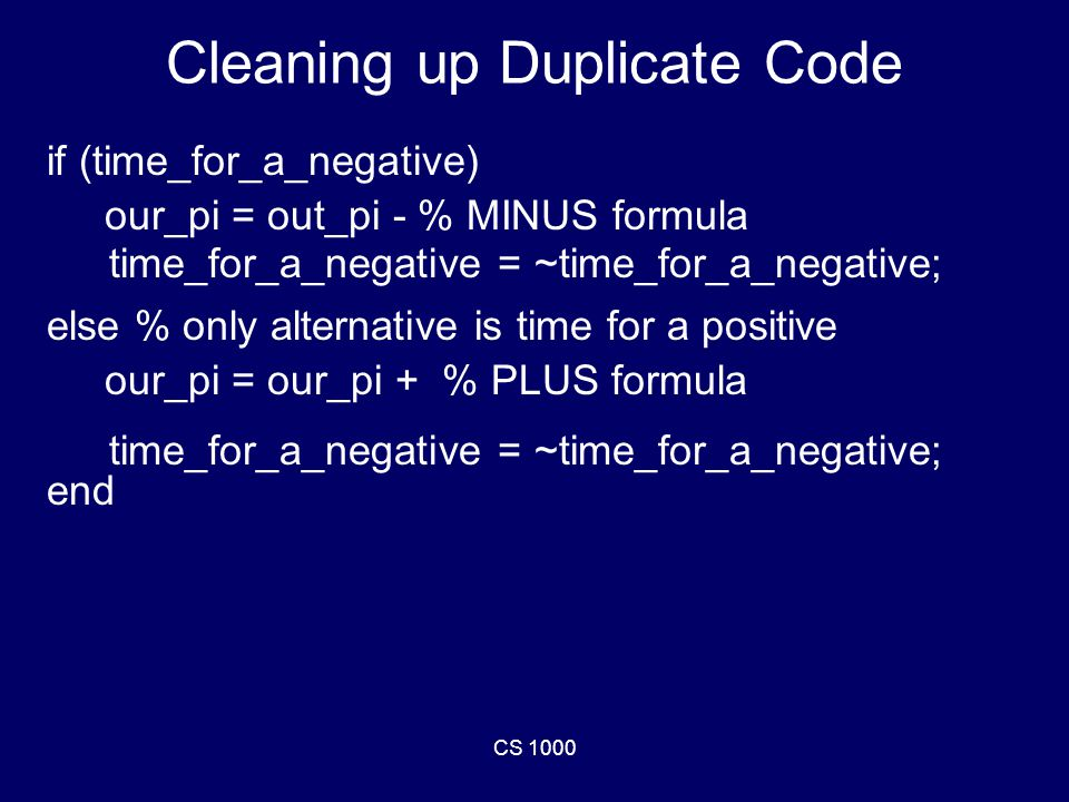 CS 1000 Cleaning up Duplicate Code if (time_for_a_negative) our_pi = out_pi - % MINUS formula else % only alternative is time for a positive our_pi = our_pi + % PLUS formula end time_for_a_negative = ~time_for_a_negative;