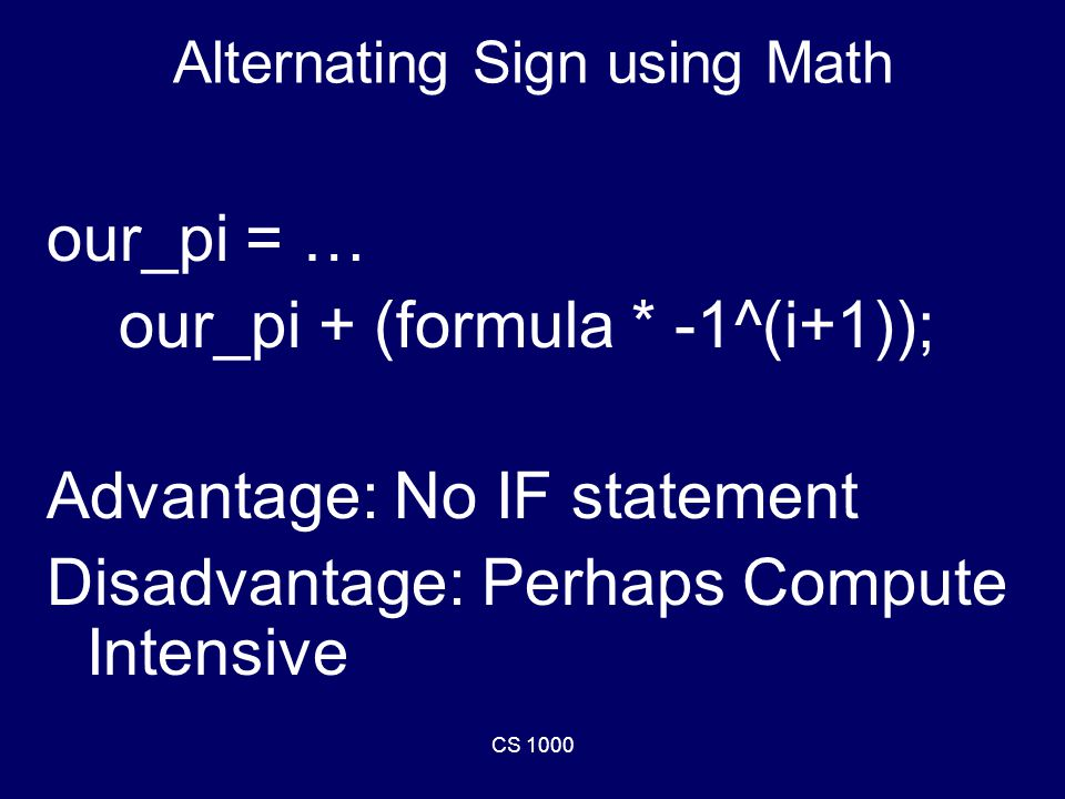 CS 1000 Alternating Sign using Math our_pi = … our_pi + (formula * -1^(i+1)); Advantage: No IF statement Disadvantage: Perhaps Compute Intensive