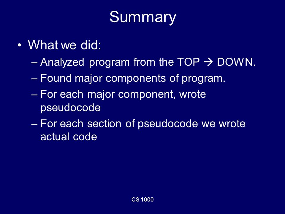 CS 1000 Summary What we did: –Analyzed program from the TOP  DOWN.