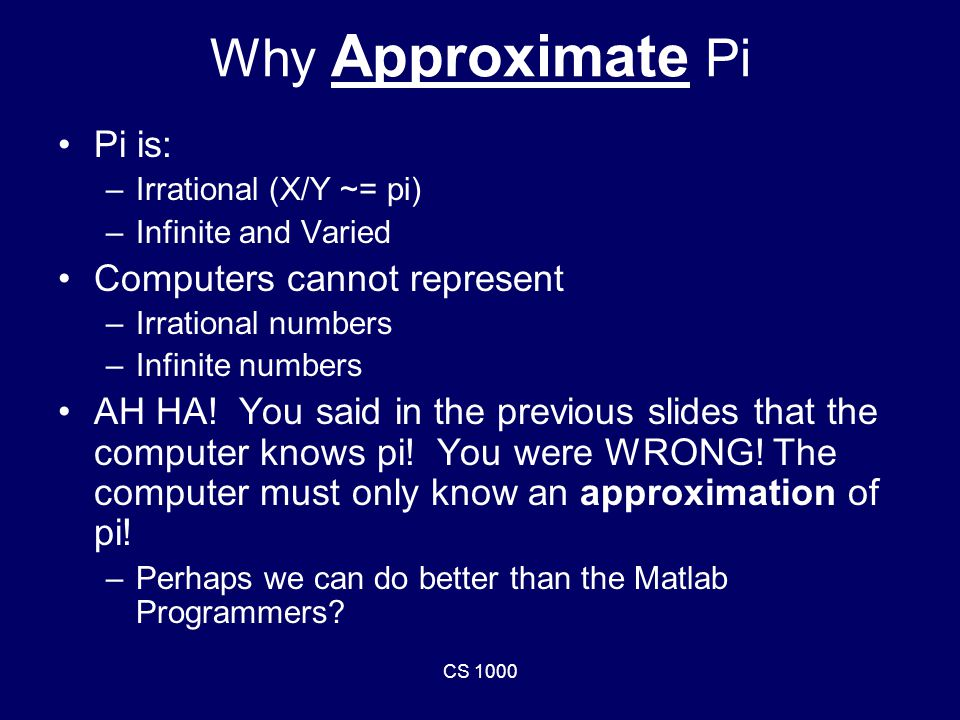CS 1000 Why Approximate Pi Pi is: –Irrational (X/Y ~= pi) –Infinite and Varied Computers cannot represent –Irrational numbers –Infinite numbers AH HA.