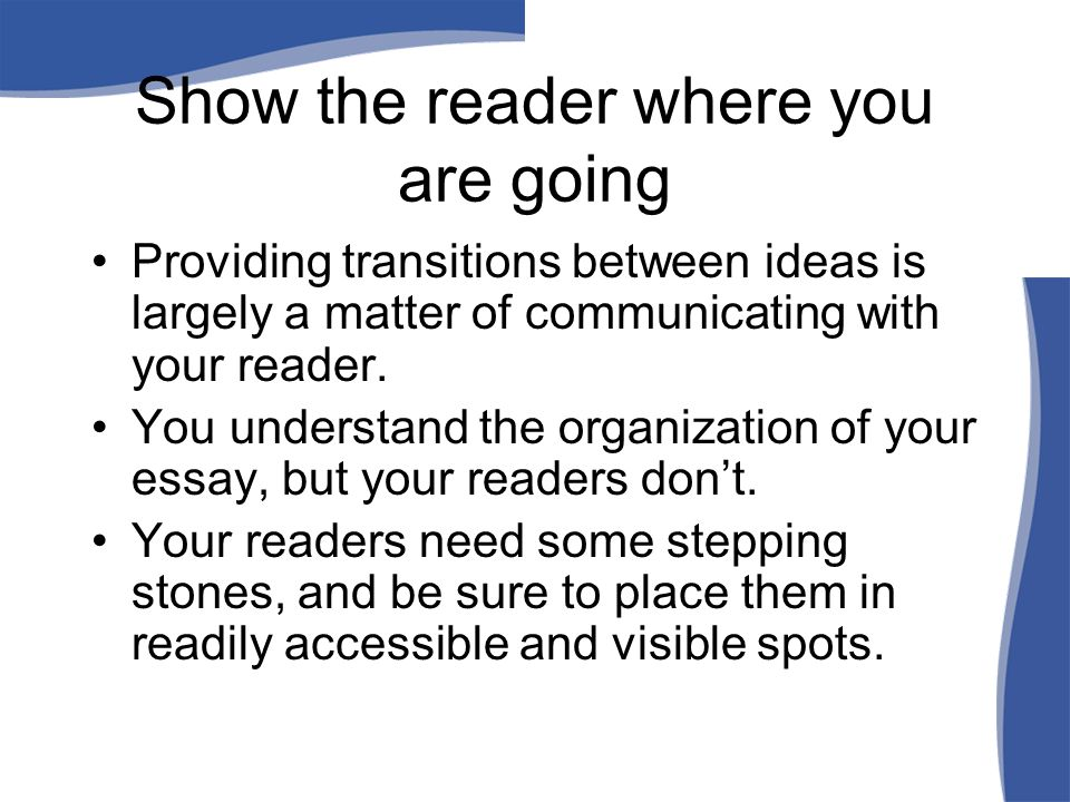 Show the reader where you are going Providing transitions between ideas is largely a matter of communicating with your reader. You understand the orga