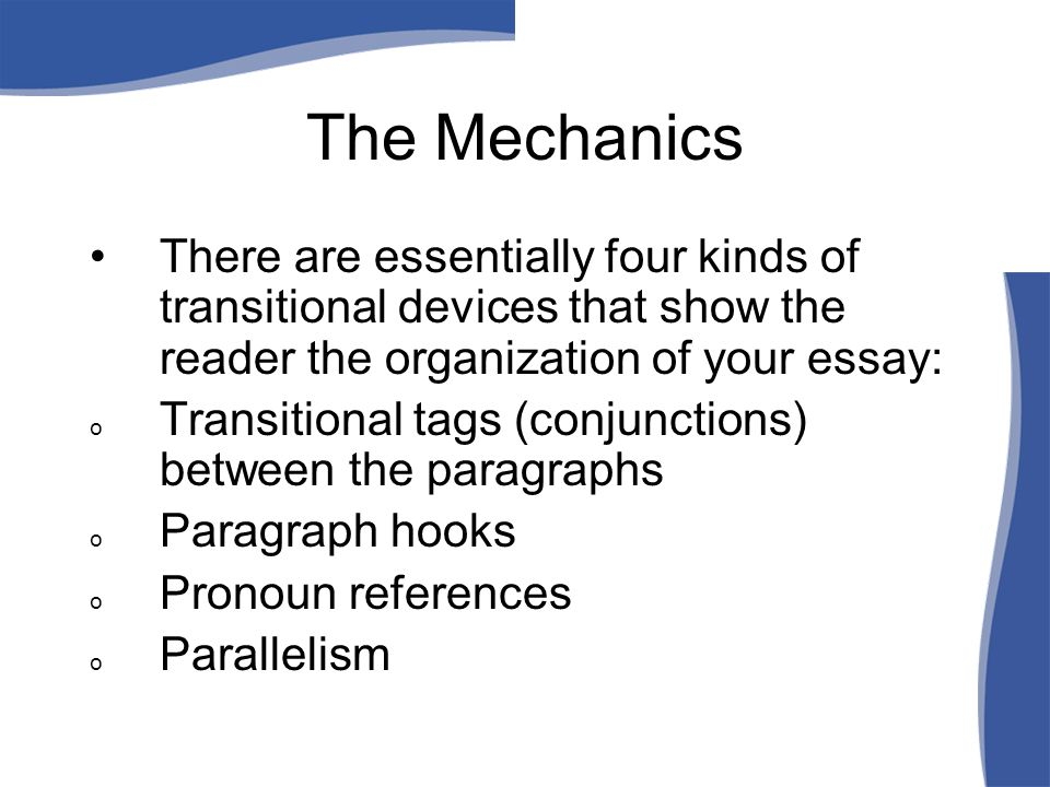 The Mechanics There are essentially four kinds of transitional devices that show the reader the organization of your essay: o Transitional tags (conjunctions) between the paragraphs o Paragraph hooks o Pronoun references o Parallelism