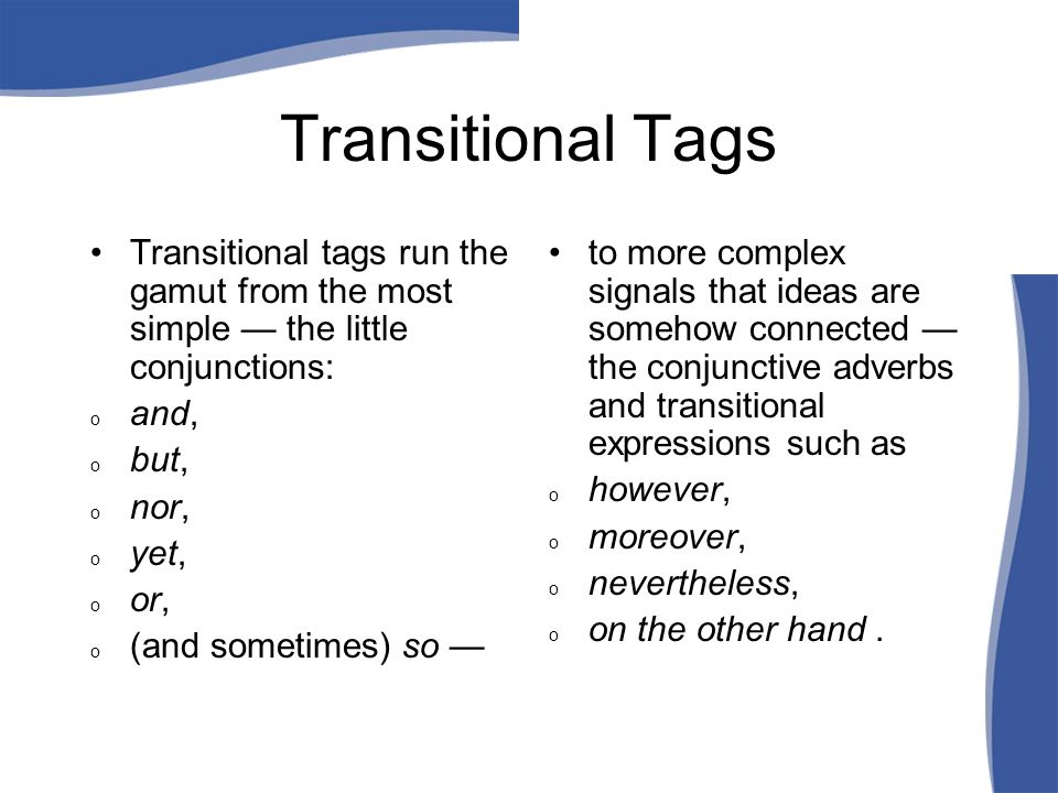 Transitional Tags Transitional tags run the gamut from the most simple — the little conjunctions: o and, o but, o nor, o yet, o or, o (and sometimes) so — to more complex signals that ideas are somehow connected — the conjunctive adverbs and transitional expressions such as o however, o moreover, o nevertheless, o on the other hand.