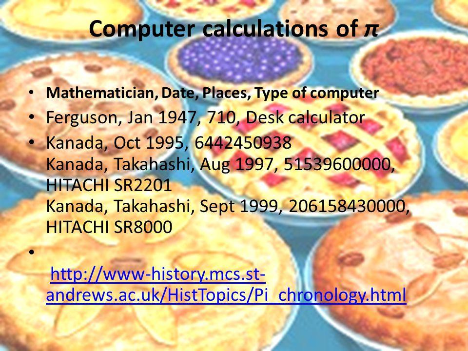 Computer calculations of π Mathematician, Date, Places, Type of computer Ferguson, Jan 1947, 710, Desk calculator Kanada, Oct 1995, 6442450938 Kanada, Takahashi, Aug 1997, 51539600000, HITACHI SR2201 Kanada, Takahashi, Sept 1999, 206158430000, HITACHI SR8000 http://www-history.mcs.st- andrews.ac.uk/HistTopics/Pi_chronology.htmlhttp://www-history.mcs.st- andrews.ac.uk/HistTopics/Pi_chronology.html