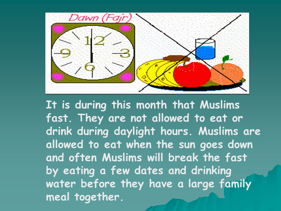It is during this month that Muslims fast. They are not allowed to eat or drink during daylight hours. Muslims are allowed to eat when the sun goes do