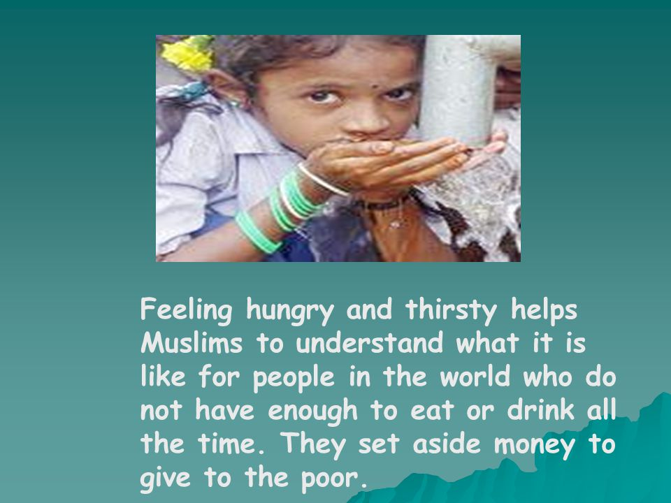 Feeling hungry and thirsty helps Muslims to understand what it is like for people in the world who do not have enough to eat or drink all the time. Th