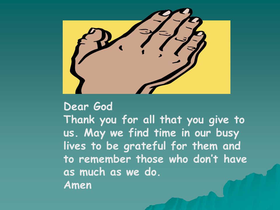 Dear God Thank you for all that you give to us. May we find time in our busy lives to be grateful for them and to remember those who don't have as muc