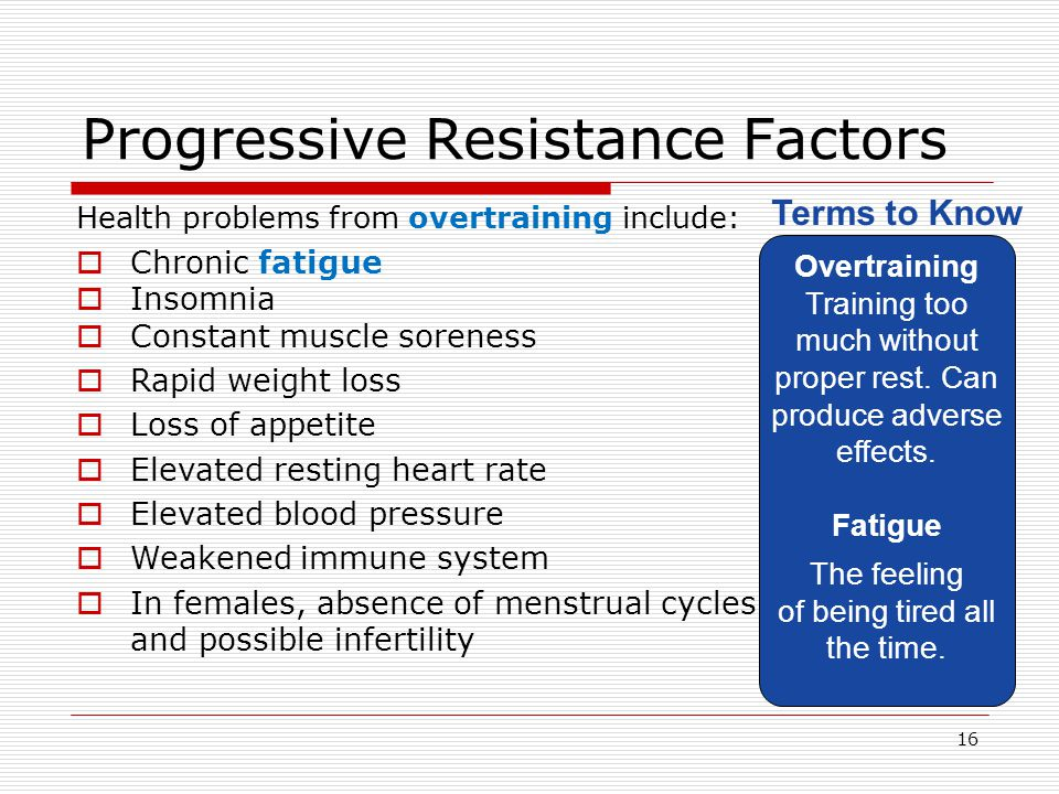 Progressive Resistance Factors Health problems from overtraining include:  Chronic fatigue Overtraining Training too much without proper rest. Can pr