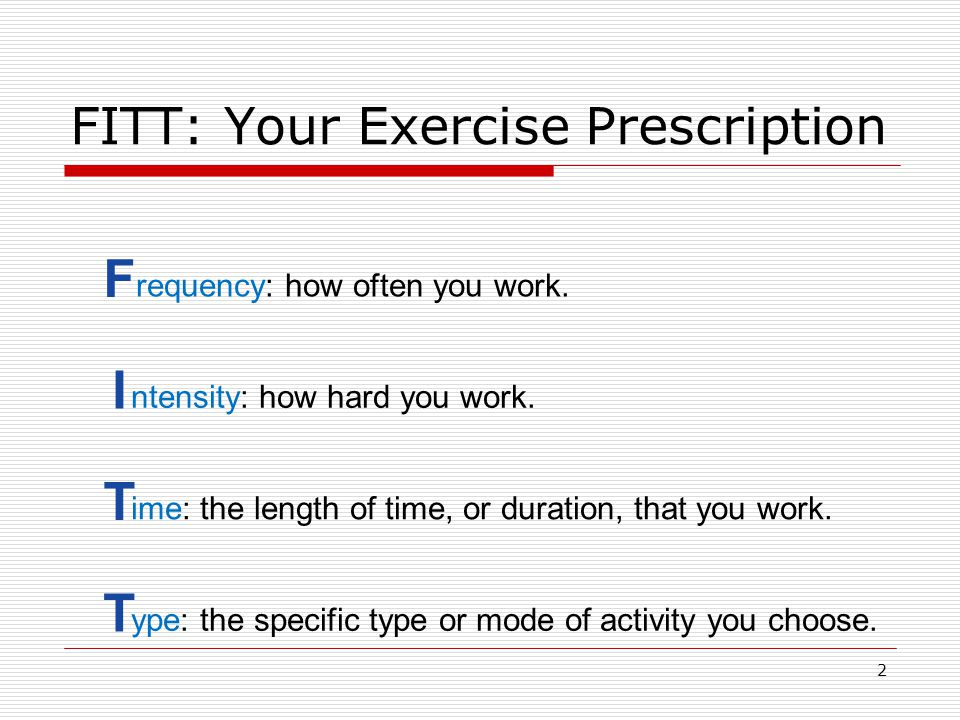 FITT: Your Exercise Prescription F requency: how often you work. I ntensity: how hard you work. T ime: the length of time, or duration, that you work.