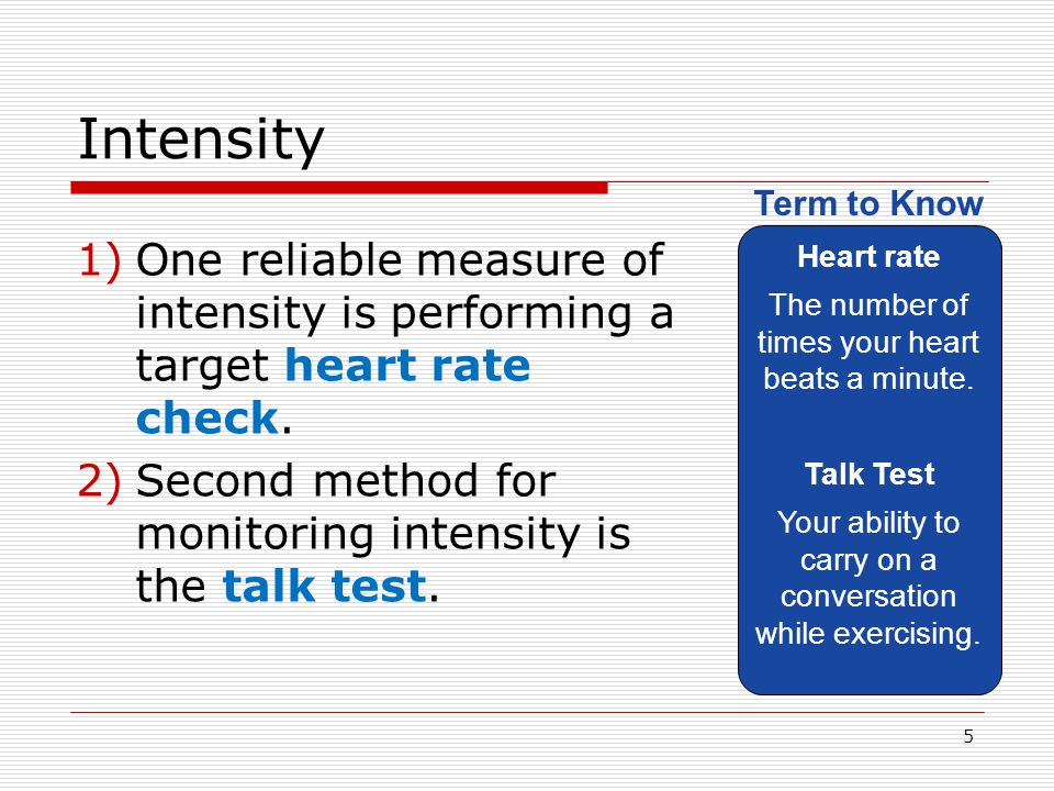 Intensity 1)One reliable measure of intensity is performing a target heart rate check. 2)Second method for monitoring intensity is the talk test. Hear