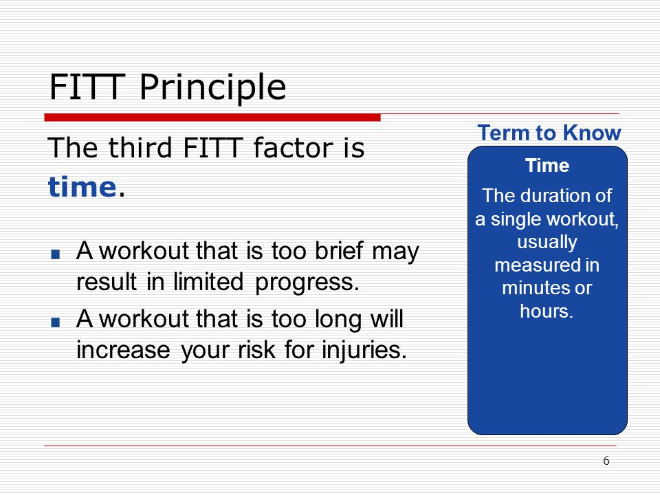FITT Principle The third FITT factor is time. Time The duration of a single workout, usually measured in minutes or hours. Term to Know A workout that