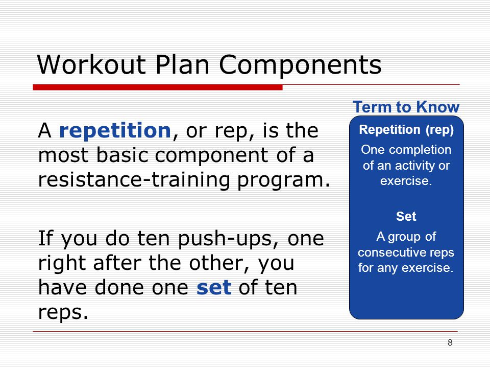 Workout Plan Components A repetition, or rep, is the most basic component of a resistance-training program. If you do ten push-ups, one right after th