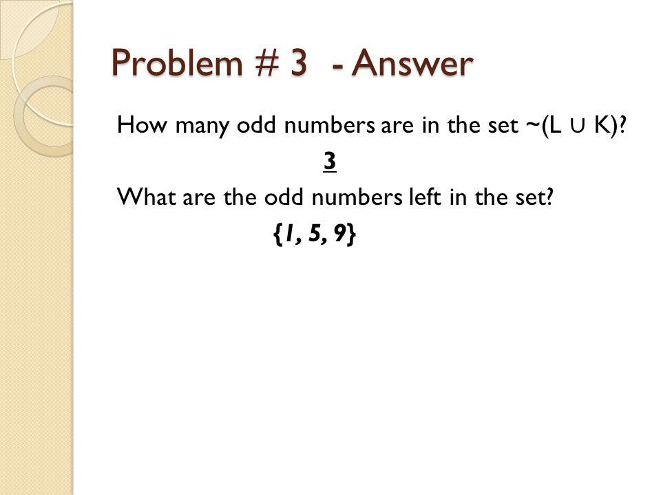Problem # 3 - Answer How many odd numbers are in the set ~(L ∪ K).