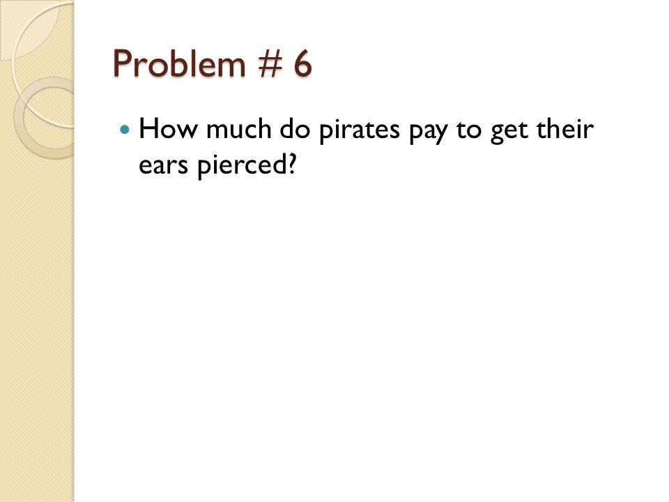 Problem # 6 How much do pirates pay to get their ears pierced?