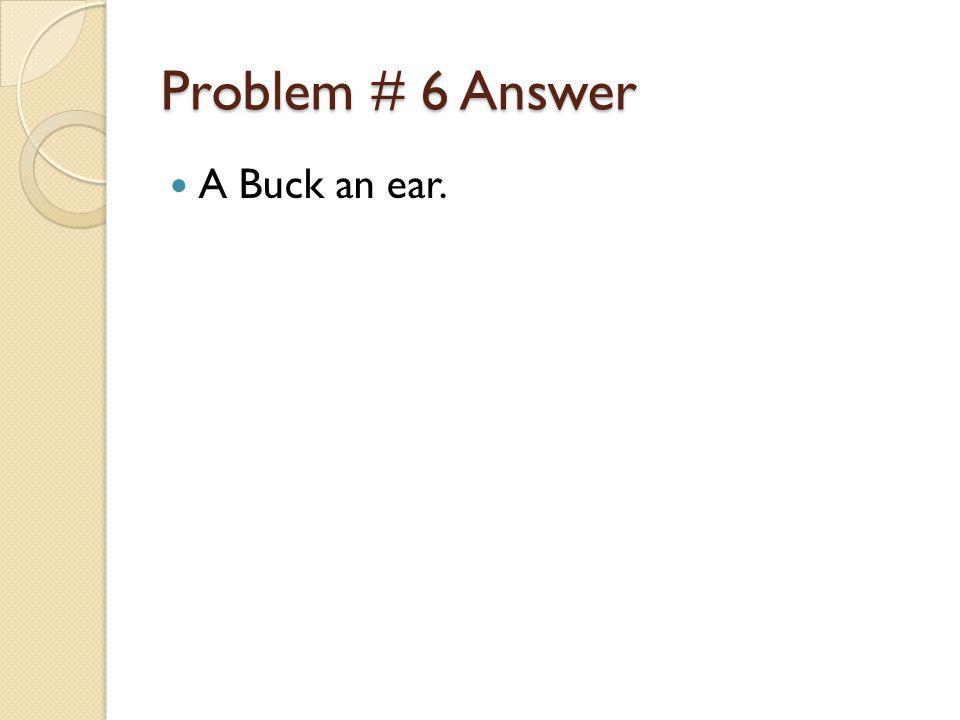 Problem # 6 Answer A Buck an ear.