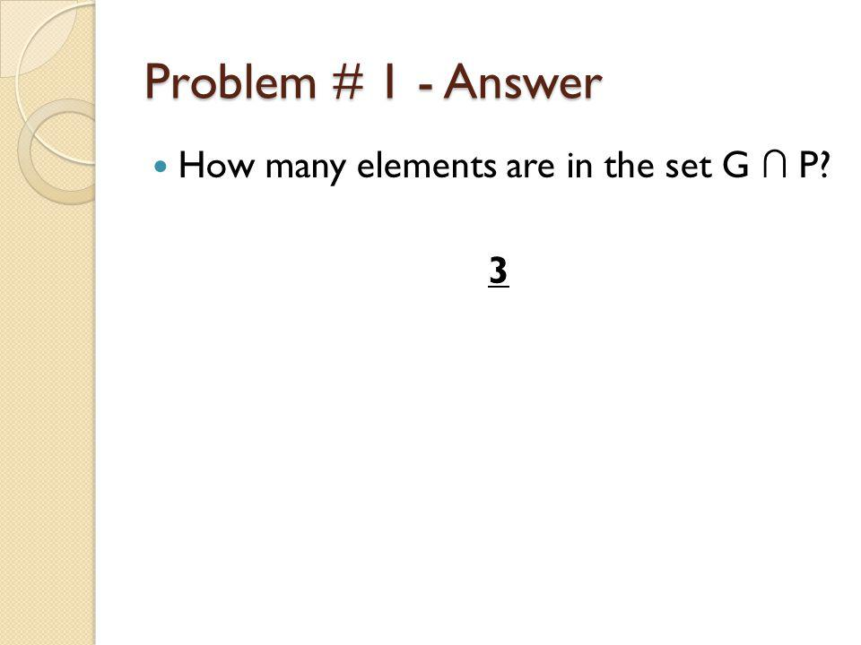 Problem # 1 - Answer How many elements are in the set G ∩ P? 3
