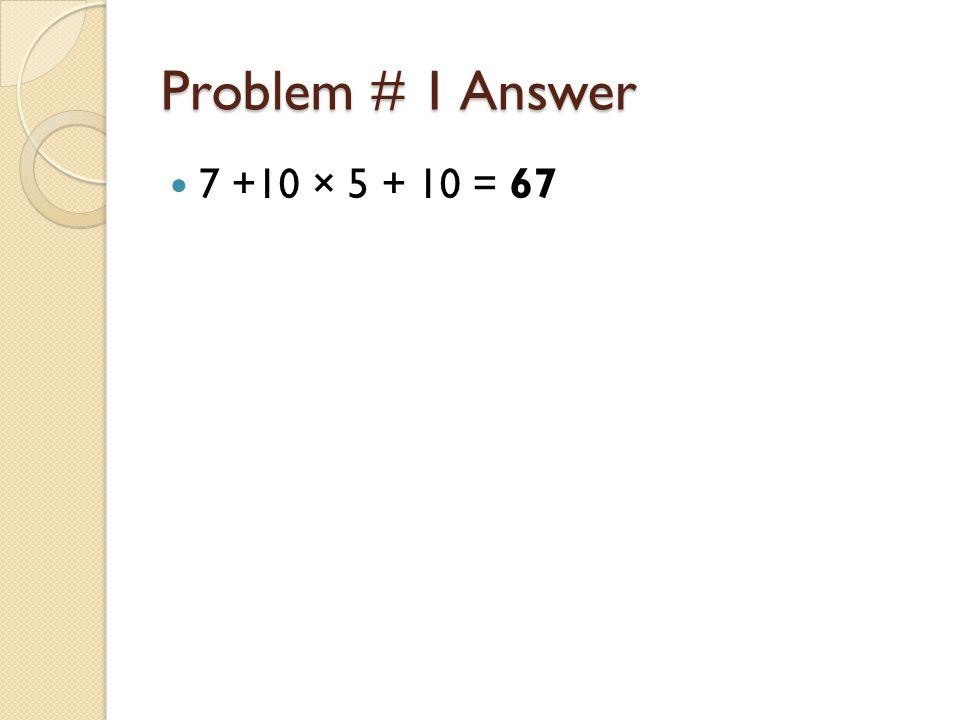 Problem # 1 Answer 7 +10 × 5 + 10 = 67