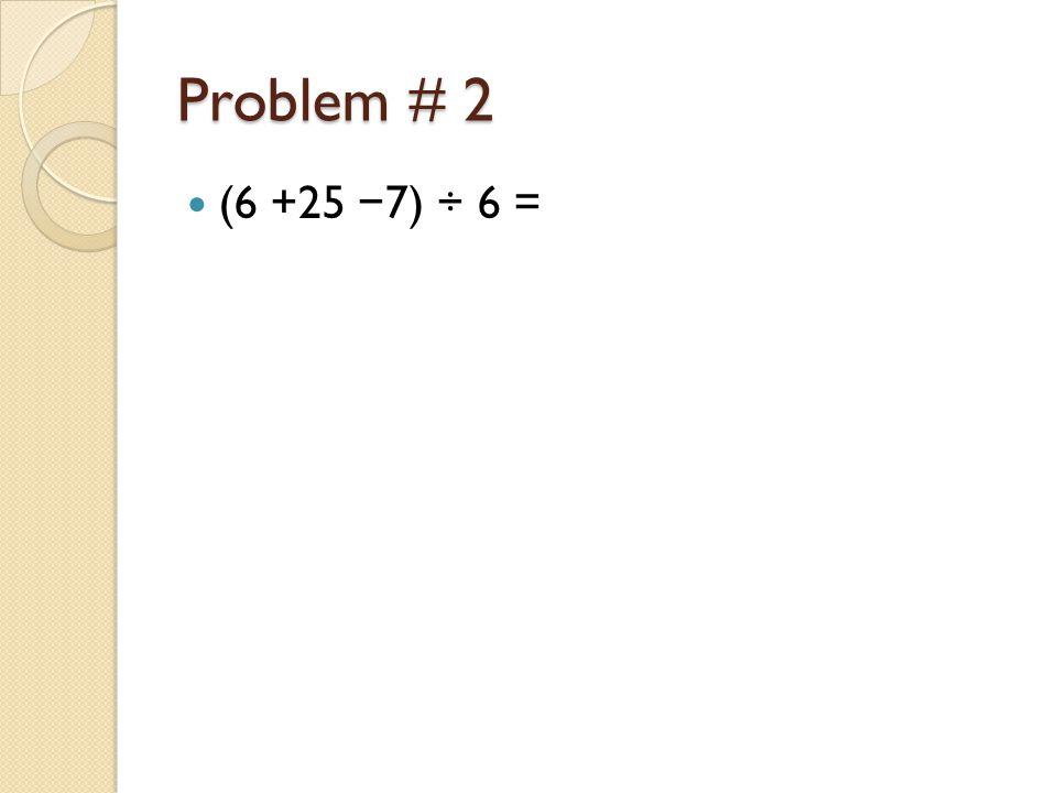 Problem # 2 (6 +25 − 7) ÷ 6 =