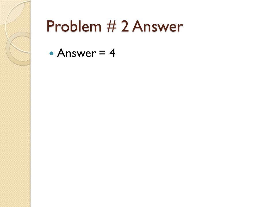 Problem # 2 Answer Answer = 4