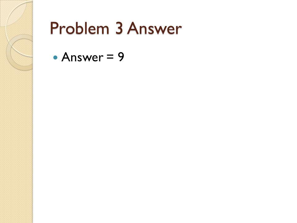 Problem 3 Answer Answer = 9