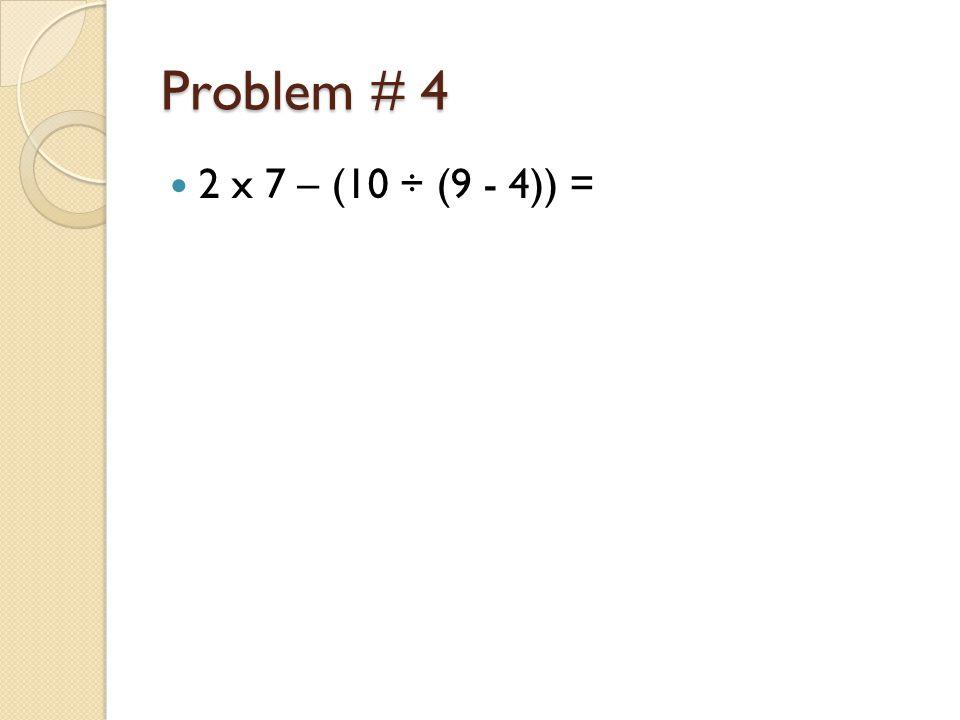 Problem # 4 2 x 7 – (10 ÷ (9 - 4)) =