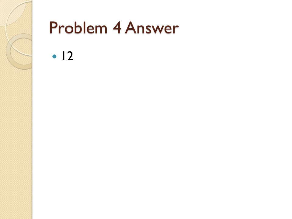 Problem 4 Answer 12