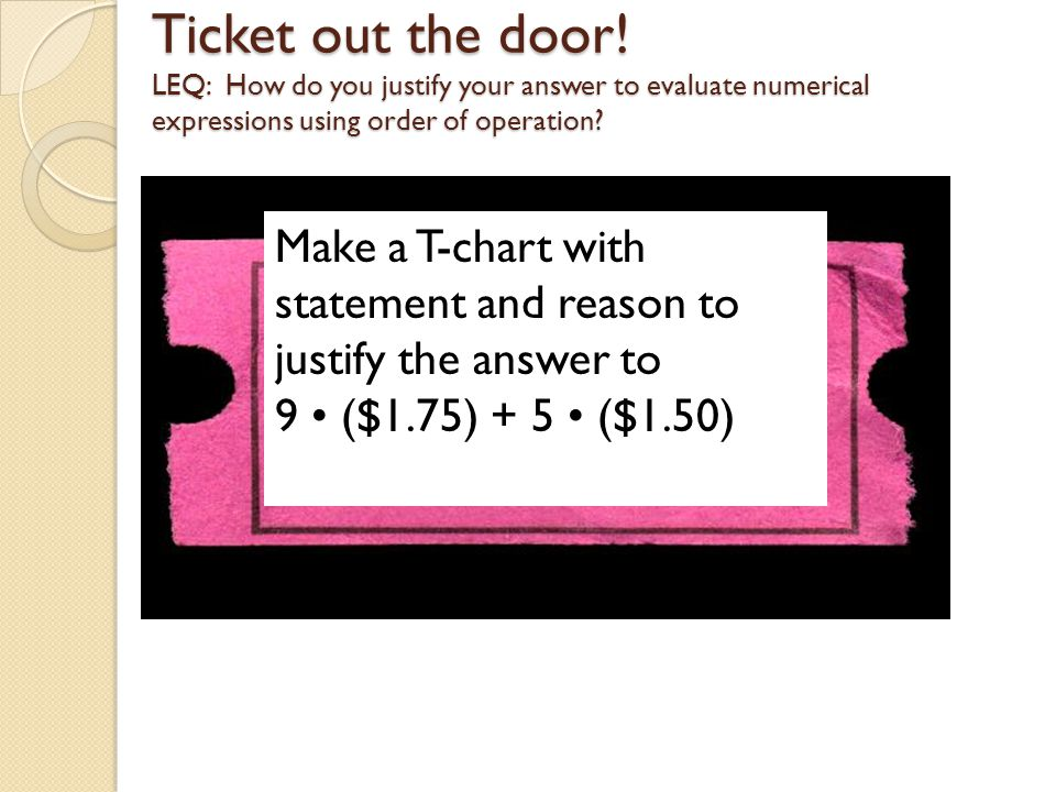 Ticket out the door! LEQ: How do you justify your answer to evaluate numerical expressions using order of operation? Make a T-chart with statement and