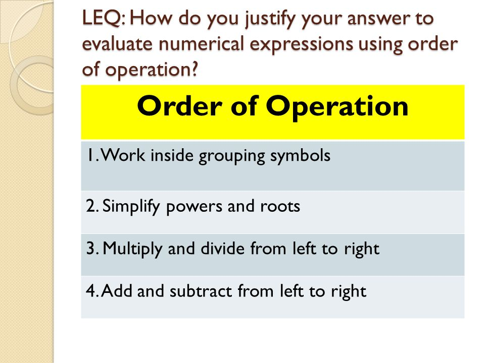 LEQ: How do you justify your answer to evaluate numerical expressions using order of operation.